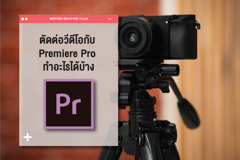 ตัดต่อวีดีโอกับ Premiere Pro ทำอะไรได้บ้าง